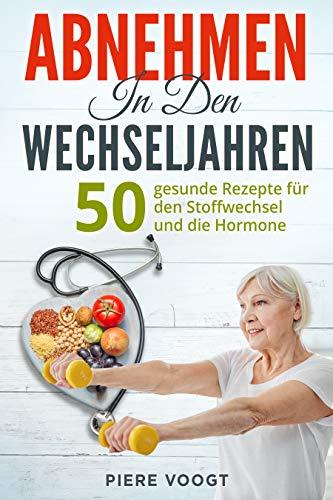 Abnehmen in den Wechseljahren: 50 gesunde Rezepte für den Stoffwechsel und die Hormone