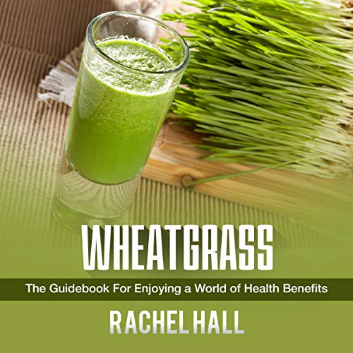 Wheatgrass: The Guidebook for Enjoying a World of Health Benefits audiobook cover art