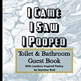I Came, I Saw, I Pooped. Toilet & Bathroom Guest Book With Lavatory Inspired Poetry by Seymour Butt: Funny Guest book, White Elephant, Housewarming ... crapping. Fun gift for poopers of all ages.