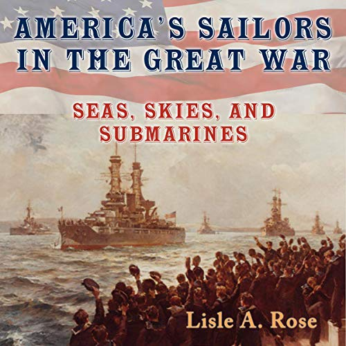 America's Sailors in the Great War: Seas, Skies, and Submarines (American Military Experience) Audiobook By Lisle A. Rose cover art