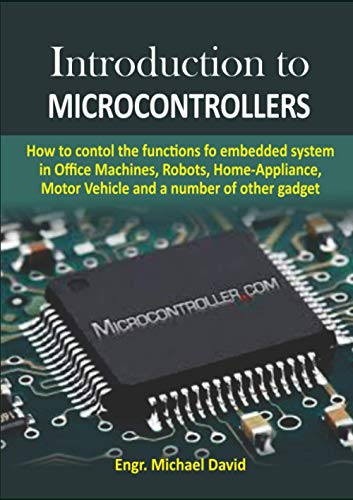 Introduction to Microcontrollers: How to control the functions of embedded system in Office Machines, Robots, Home-Appliance, Motor Vehicles and a number of other gadget
