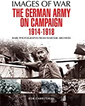 The German Army on Campaign 1914 - 1918: Rare Photographs from Wartime Archives (Images of War)