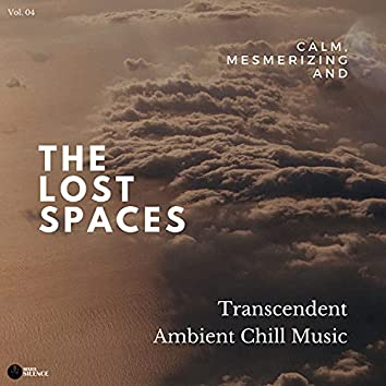 The Lost Spaces - Calm, Mesmerizing And Transcendent Ambient Chill Music - Vol. 04