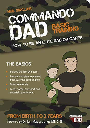 Commando Dad: Basic Training: How to be an Elite Dad or Carer. From Birth to Three Years: Basic Training: How to be an Elite Dad or Carer. From Birth to Three Years 'The Perfect Gift for Father's Day'