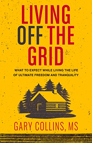 Living Off The Grid: What to Expect While Living the Life of Ultimate Freedom and Tranquility by [Gary Collins]