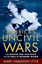 America's Uncivil Wars: The Sixties Era from Elvis to the Fall of Richard Nixon by Mark Hamilton Lytle (2006-03-23)