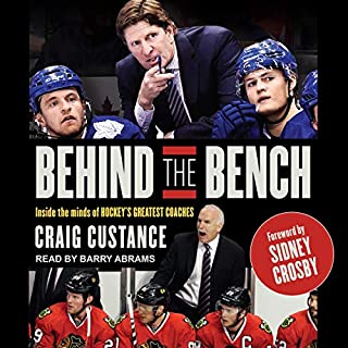 Behind the Bench     Inside the Minds of Hockey's Greatest Coaches              Written by:                                                                                                                                 Craig Custance,                                                                                        Sidney Crosby - foreword                               Narrated by:                                                                                                                                 Barry Abrams                      Length: 8 hrs and 5 mins     5 ratings     Overall 3.8