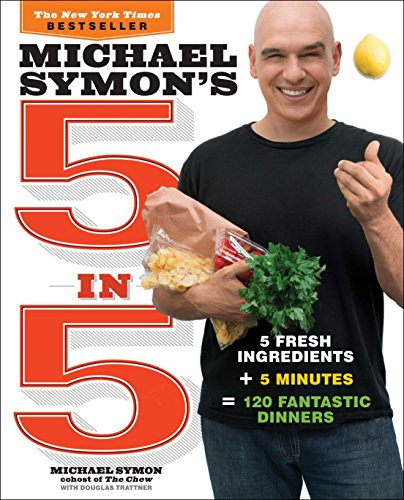 Michael Symon's 5 in 5: 5 Fresh Ingredients + 5 Minutes = 120 Fantastic Dinners: A Cookbook