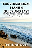 Conversational Spanish Quick and Easy: The Most Innovative and Revolutionary Technique to Learn the Spanish Language. For Beginners, Intermediate, and Advanced Speakers