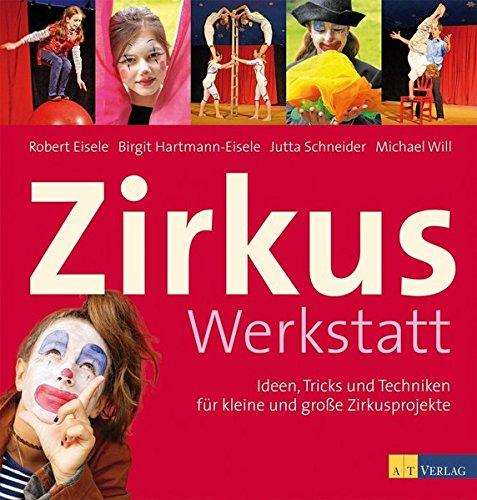Zirkuswerkstatt: Ideen, Tricks und Techniken für kleine und grosse Zirkusprojekte