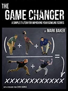 The Game Changer: A simple system for improving your bowling scores by [Mark Baker]
