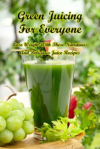 Green Juicing For Everyone: Lose Weight With These Nutritious And Delicious Juice Recipes: Juicing For Health (English Edition)
