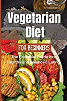 Vegetarian Diet for Beginners: The Essential Guide to a Healthy and Balanced Plant-Based Eating