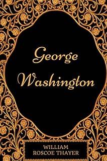 George Washington: By William Roscoe Thayer - Illustrated