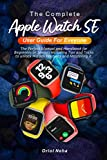 The Complete Apple Watch SE User Guide for Everyone: The Perfect Manual and Handbook for Beginners or Seniors including Tips and Tricks to unlock Hidden Features and Mastering it