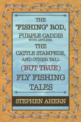 The Fishing Rod, Purple Caddis with Antlers, the Cattle Stampede, and Other Tall (But True) Fly Fishing Tales
