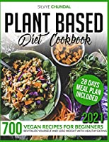 Plant-Based Diet Cookbook: 700 Vegan Recipes For Beginners 2021. Revitalize Yourself and Lose Weight With Healthy Eating (28 Days Meal Plan Included)