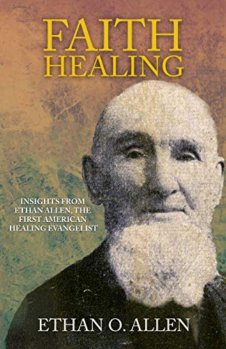 Faith Healing: Insights From Ethan Otis Allen, The First American Healing Evangelist