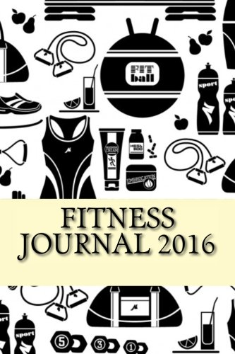 Fitness Journal 2016: Complete Weekly Workout Journal and Food Diary (Fitness Journal 2016 Inspiring)