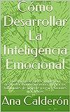 Cómo Desarrollar La Inteligencia Emocional: Una guía paso a paso simple para desarrollar la autoconciencia, mejorar las habilidades de su gente y crear relaciones más felices