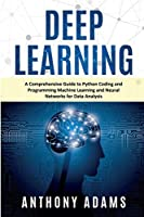 Deep Learning: A Comprehensive Guide to Python Coding and Programming Machine Learning and Neural Networks for Data Analysis