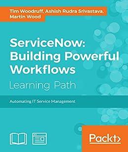 ServiceNow: Building Powerful Workflows by [Tim Woodruff, Ashish Rudra Srivastava, Martin Wood]