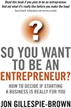 So You Want To Be An Entrepreneur?: How to decide if starting a business is really for you