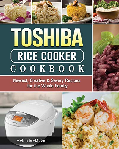 Toshiba Rice Cooker Cookbook: Newest, Creative & Savory Recipes for the Whole Family