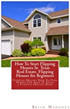 How To Start Flipping Houses In  Texas Real Estate. Flipping Houses for Beginners: Flipping Houses How To Find Homes For Sale In Texas a Flipping Houses Book
