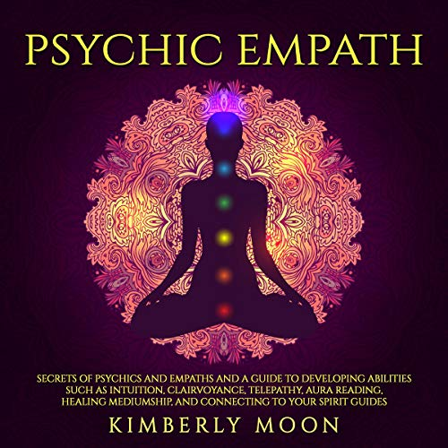 Psychic Empath: Secrets of Psychics and Empaths and a Guide to Developing Abilities Such as Intuition, Clairvoyance, Telepathy, Aura Reading, Healing Mediumship, and Connecting to Your Spirit Guides Audiobook By Kimberly Moon cover art
