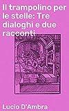 Il trampolino per le stelle: Tre dialoghi e due racconti (Italian Edition)