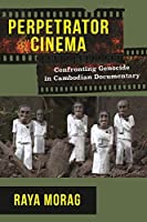 Perpetrator Cinema: Confronting Genocide in Cambodian Documentary (Nonfictions)