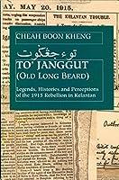 To' Janggut: Legends, Histories, And Perceptions of the 1915 Rebellion in Kelantan