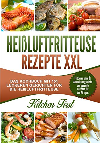 Heißluftfritteuse Rezepte XXL: Das Kochbuch mit 151 leckeren Gerichten für die Heißluftfritteuse. Frittieren ohne Öl - Abwechslungsreiche und gesunde Gerichte für den Airfryer.