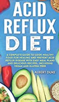 Acid Reflux Diet: A Complete Guide to Cook Healthy Food for Healing and Prevent Acid Reflux Disease with Easy Meal Plans and Delicious Recipes, Including Vegan and Gluten-Free