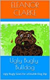 Ugly Bugly Bulldog: Ugly Bugly Goes for a Double Dog Dip (Ugly Bugly Bulldog ( Adventures ) Book 2) (English Edition)