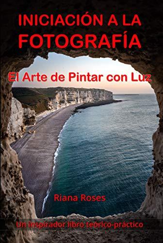 INICIACIÓN A LA FOTOGRAFÍA. El Arte de Pintar con Luz. Un inspirador libro teórico-práctico.