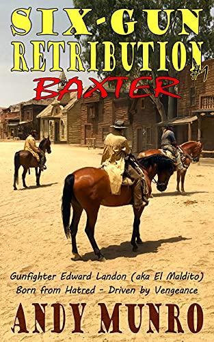 Six-Gun Retribution (1) - BAXTER (Classic Western Action Adventure Saga - Gunfighter Edward Landon (aka El Maldito) - Kindle Short Story Fiction)