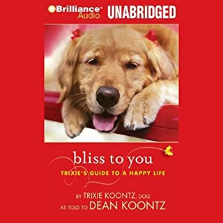 Bliss to You     Trixie's Guide to a Happy Life              By:                                                                                                                                 Trixie Koontz,                                                                                        Dean Koontz                               Narrated by:                                                                                                                                 Teryn McKewin                      Length: 59 mins     127 ratings     Overall 4.0