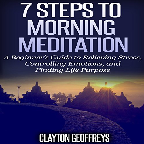 7 Steps to Morning Meditation: A Beginner's Guide to Relieving Stress, Controlling Emotions, and Finding Life Purpose cover art