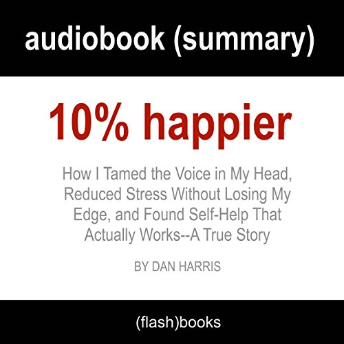 10% Happier: How I Tamed the Voice in My Head, Reduced Stress Without Losing My Edge, and Found Self-Help That Actually Works - A True Story by Dan Harris: Book Summary cover art