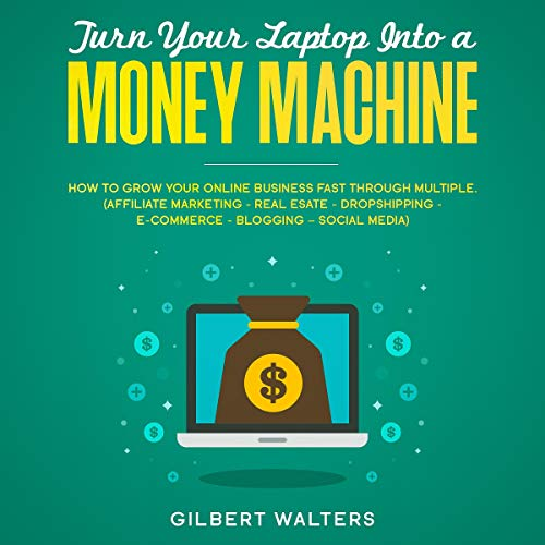 Turn Your Laptop Into a Money Machine: How to Grow Your Online Business Fast Through Multiple (Affiliate Marketing - Real Esate - Dropshipping - E-Commerce - Blogging - Social Media)
