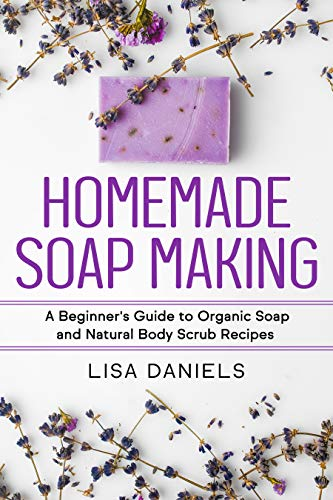 Homemade Soap Making: A Beginner's Guide to Organic Soap and Natural Body Scrub Recipes by [Lisa Daniels]