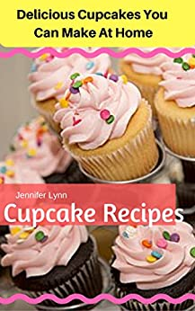 Cupcake Recipes: Delicious Cupcakes You Can Make At Home by [Jennifer Lynn]