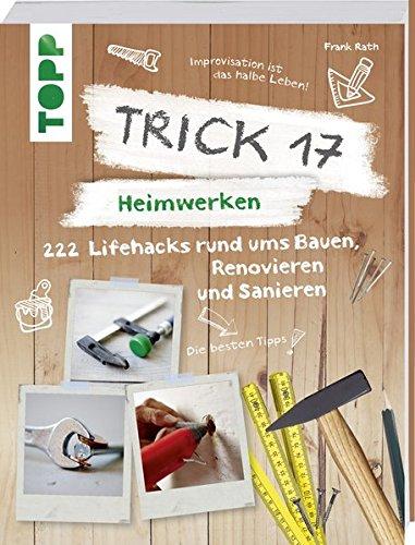 Trick 17 – Heimwerken: 222 praktische Lifehacks rund ums Bauen, Renovieren und Sanieren