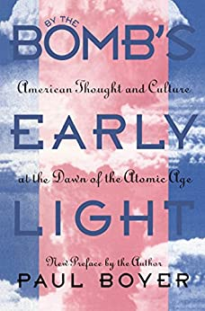 By the Bomb's Early Light: American Thought and Culture At the Dawn of the Atomic Age by [Paul Boyer]