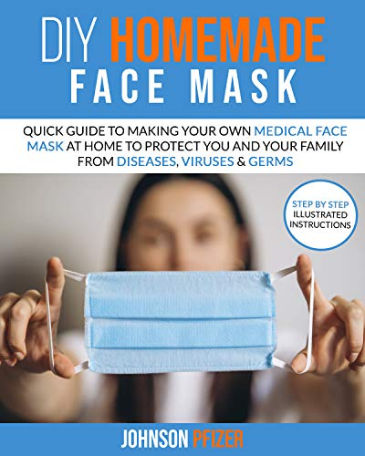 DIY HOMEMADE FACE MASK: Quick Guide To Making Your Own Medical Face Mask At Home To Protect You and Your Family From Diseases, Viruses & Germs (Respiratory Therapy Book 1) (English Edition)