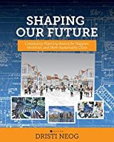 Shaping our Future: Community Planning Basics for Happier, Healthier, and More Sustainable Cities