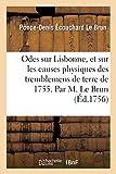Odes sur Lisbonne, et sur les causes physiques des tremblemens de terre de 1755 .: Par M. Le Brun. Suivies d'un Examen physique adressé à l'auteur sur les mêmes révolutions.