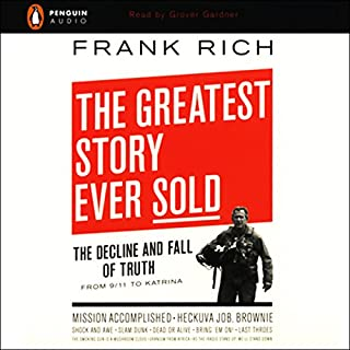 The Greatest Story Ever Sold     The Decline and Fall of Truth from 9/11 to Katrina              By:                                                                                                                                 Frank Rich                               Narrated by:                                                                                                                                 Grover Gardner                      Length: 9 hrs and 44 mins     204 ratings     Overall 4.0